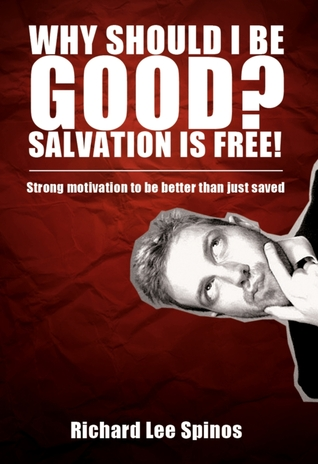 Why should I be good? Salvation is free! by Rick Spinos