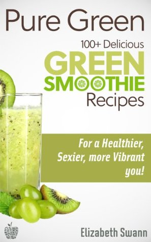 Pure Green: 100+ Delicious Green Smoothie Recipes For A Sexier, Healthier, More Vibrant You!