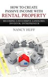 How to Create Passive Income with Rental Property: Becoming a Successful Landlord, Investor, Entrepreneur