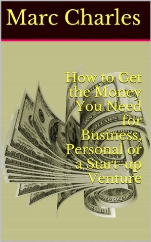 How to Get the Money You Need for Business, Personal or a Start-up Venture