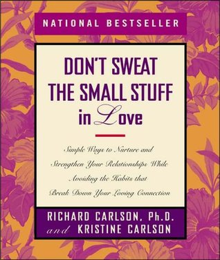 Don't Sweat the Small Stuff in Love: Simple Ways to Nurture and Strengthen Your Relationships While Avoiding the Habits That Break Down Your Loving Connection by Richard Carlson