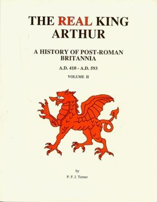 The Real King Arthur: A History of Post-Roman Britannia, A.D. 410-A.D. 593