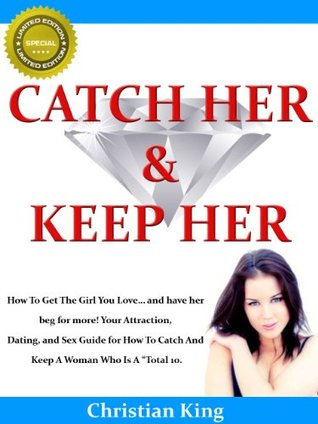 """CATCH HER AND KEEP HER - How To Get The Girl You Love... and have her beg for more! Your Attraction, Dating, and Sex Guide for How To Catch And Keep A Woman Who Is A """"Total 10."""""""