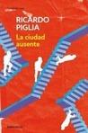La ciudad ausente by Ricardo Piglia