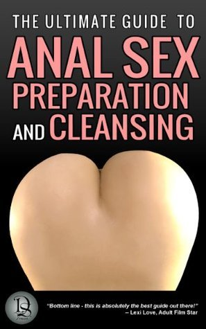 THE ULTIMATE GUIDE TO ANAL SEX PREPARATION AND CLEANSING