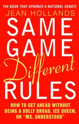 "Same Game Different Rules : How to Get Ahead Without Being a Bully Broad, Ice Queen, or ""Ms. Understood"""