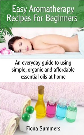 Easy Aromatherapy Recipes For Beginners - An everyday guide to using simple, organic and affordable essential oils at home