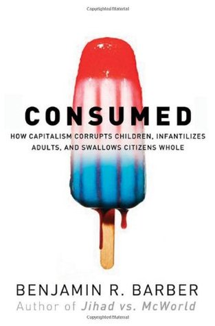Consumed - How Markets Corrupt Children, Infantilize Adults & Swallow Citizens Whole