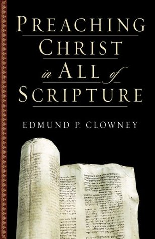 Preaching Christ in All of Scripture by Edmund P. Clowney