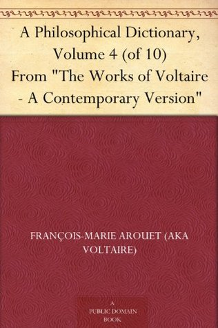 "A Philosophical Dictionary, Volume 4 (of 10) From ""The Works of Voltaire - A Contemporary Version"""