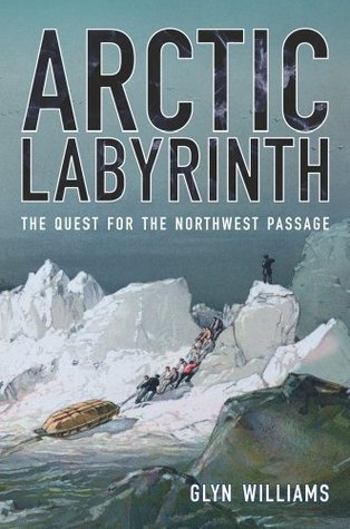 Arctic labyrinth: the quest for the northwest passage by Glyn Williams
