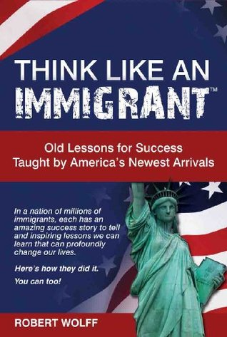 THINK LIKE AN IMMIGRANT--Old Lessons for Success Taught by America's Newest Arrivals