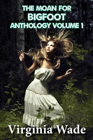 The Moan For Bigfoot Anthology, Volume 1 by Virginia Wade