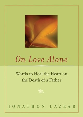 On Love Alone: Words to Heal the Heart on the Death of a Father