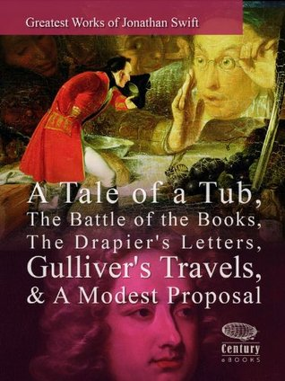 Greatest Works of Jonathan Swift: A Tale of a Tub, The Battle of the Books, The Drapier's Letters, Gulliver's Travels & A Modest Proposal