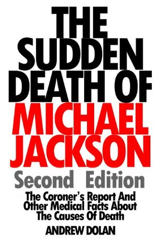 The Sudden Death Of Michael Jackson (Second Edition): The Coroner's Report And Other Medical Facts About The Causes Of Death