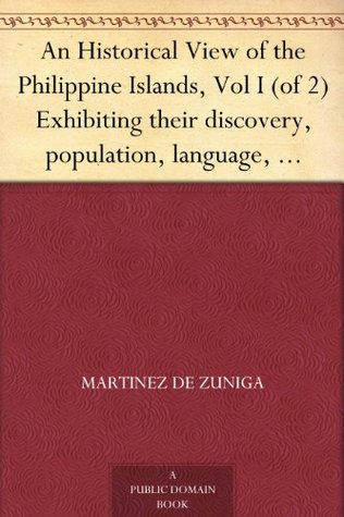 An Historical View of the Philippine Islands, Vol I (of 2) Exhibiting their discovery, population, language, government, manners, customs, productions and commerce.
