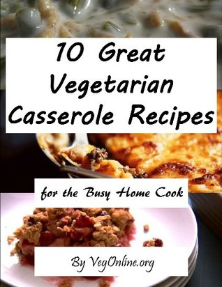 10 Great Vegetarian Casserole Recipes for the Busy Home Cook