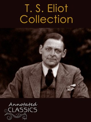 T. S. Eliot: Collection of Poetry, Poems, and other Works (42 in total) with analysis and historical background (Annotated and Illustrated) (Annotated Classics)