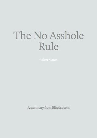 The No Asshole Rule - A Summary of Robert I. Sutton's Book on Building a Civilized Workplace and Surviving One That Isn't