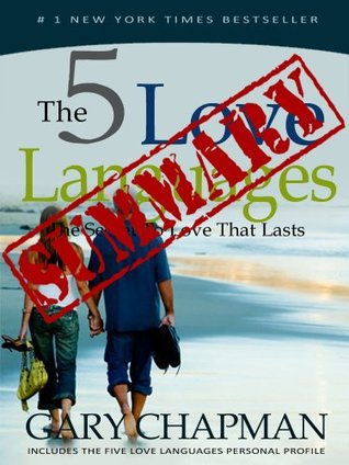 The 5 Love Languages: The Secret to Love That Lasts. A Summary of Gary Chapman's Book.