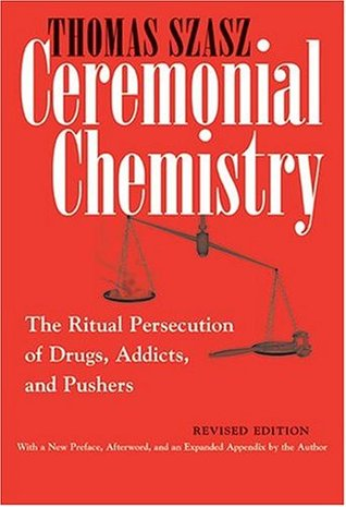 Ceremonial Chemistry: The Ritual Persecution of Drugs, Addicts and Pushers
