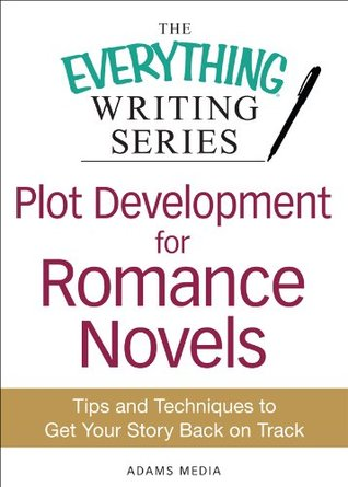 Plot Development for Romance Novels: Tips and Techniques to Get Your Story Back on Track (The Everything® Writing Series)