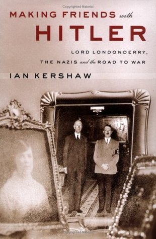 Making Friends with Hitler: Lord Londonderry, the Nazis & the Road to War