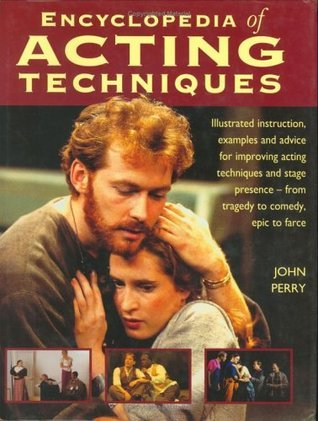 Encyclopedia of Acting Techniques: Illustrated Instruction, Examples and Advice for Improving Acting Techniques and Stage Presence - From Tragedy to Comedy, Epic to Farce