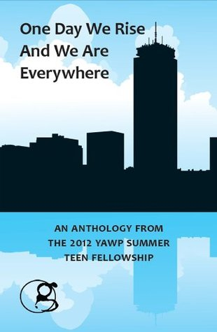 One Day We Rise And We Are Everywhere: An Anthology From The 2012 YAWP Summer Teen Fellowship