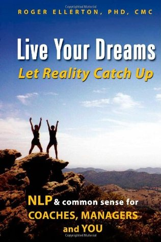 Live Your Dreams... Let Reality Catch Up: NLP & Common Sense for Coaches, Managers and You