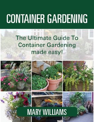 Container Gardening: The Ultimate Guide To Container Gardening For Beginners Made Easy!