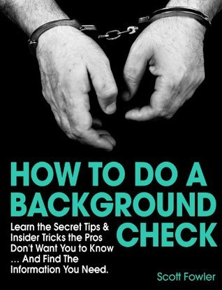 How to Do a Background Check: Learn the Secret Tips & Insider Tricks the Pros Don't Want You to Know... And Find The Information You Need.