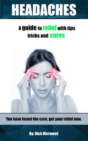 Headaches: A guide to headache relief with tips, tricks and headache cures