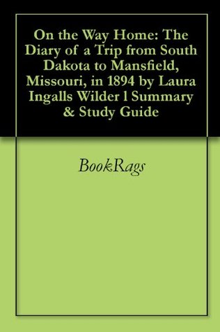 On the Way Home: The Diary of a Trip from South Dakota to Mansfield, Missouri, in 1894 by Laura Ingalls Wilder l Summary & Study Guide