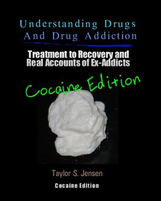 Cocaine: Understanding Drugs and Drug Addiction (Treatment to Recovery and Real Accounts of Ex-Addicts / Volume IV - Cocaine Edition)