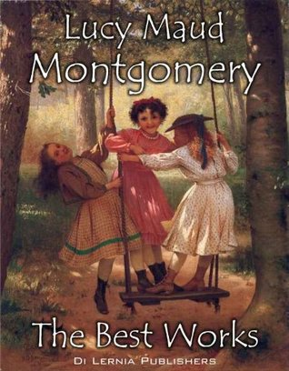The Best of Lucy Maud Montgomery: Anne of Green Gables and Other Works (Annotated)