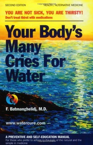 Your Body's Many Cries for Water: A Preventive and Self-Education Manual for Those Who Prefer to Adhere to the Logic of the Natural and the Simple in Medicine