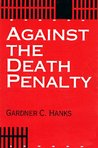 Against the Death Penalty by Gardner C. Hanks
