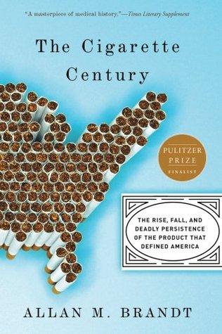 The Cigarette Century by Allan M. Brandt