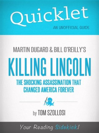 Quicklet on Martin Dugard and Bill O'Reilly's Killing Lincoln: The Shocking Assassination that Changed America Forever (CliffNotes-like Summary and Analysis)