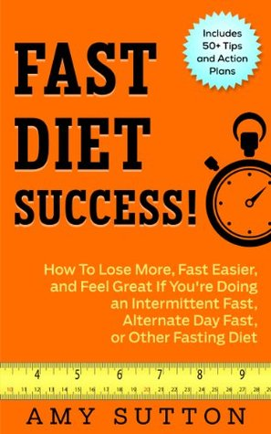Fast Diet Success: How to Lose More, Fast Easier, and Feel Great If You're Doing an Intermittent Fast, Alternate Day Fast, Daniel Fast, or Other Fasting Diet