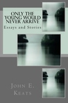 Only the Young Would Never Arrive: Essays and Stories