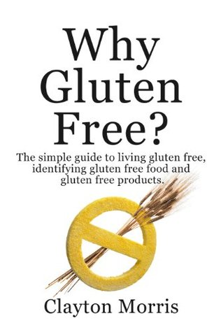 Why Gluten Free? The simple guide to living gluten...