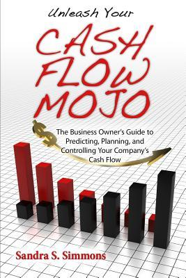 Unleash Your Cash Flow Mojo - The Business Owner's Guide to Predicting, Planning, and Controlling Your Company's Cash Flow