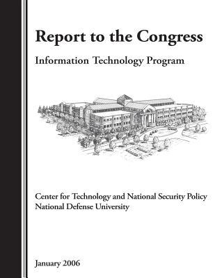 Report to the Congress: Information Technology Program, Center for Technology and Natonal Security Policy National Defense University