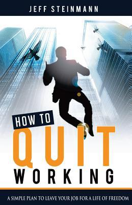 How to Quit Working: Create a Life of Freedom with What You Know Instead of Just Getting Paid for What You Do