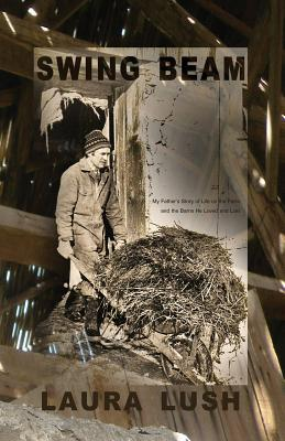 Swing Beam: My Father's Story of Life on the Farm and the Barns He Loved and Lost