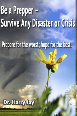 Be A Prepper: Prepare for The Worst, Hope for The Best!
