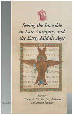 seeing-the-invisible-in-late-antiquity-and-the-early-middle-ages-papers-from-verbal-and-pictorial-imaging-representing-and-accessing-experience-of-the-invisible-400-1000-utrecht-11-13-december-2003